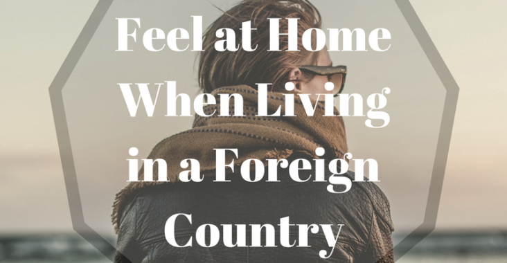 Feel at Home When Living in a Foreign Country